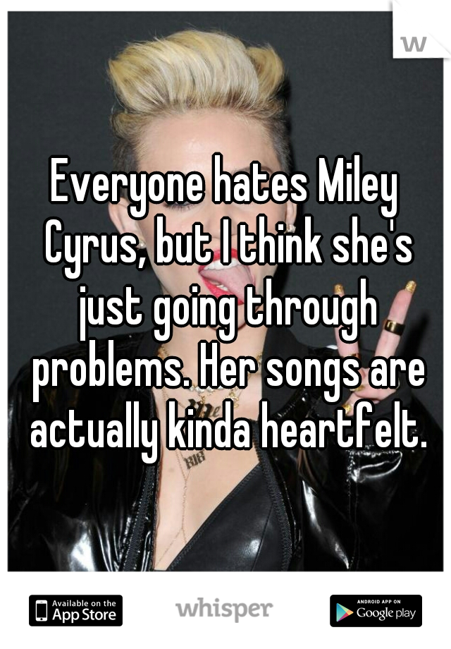 Everyone hates Miley Cyrus, but I think she's just going through problems. Her songs are actually kinda heartfelt.