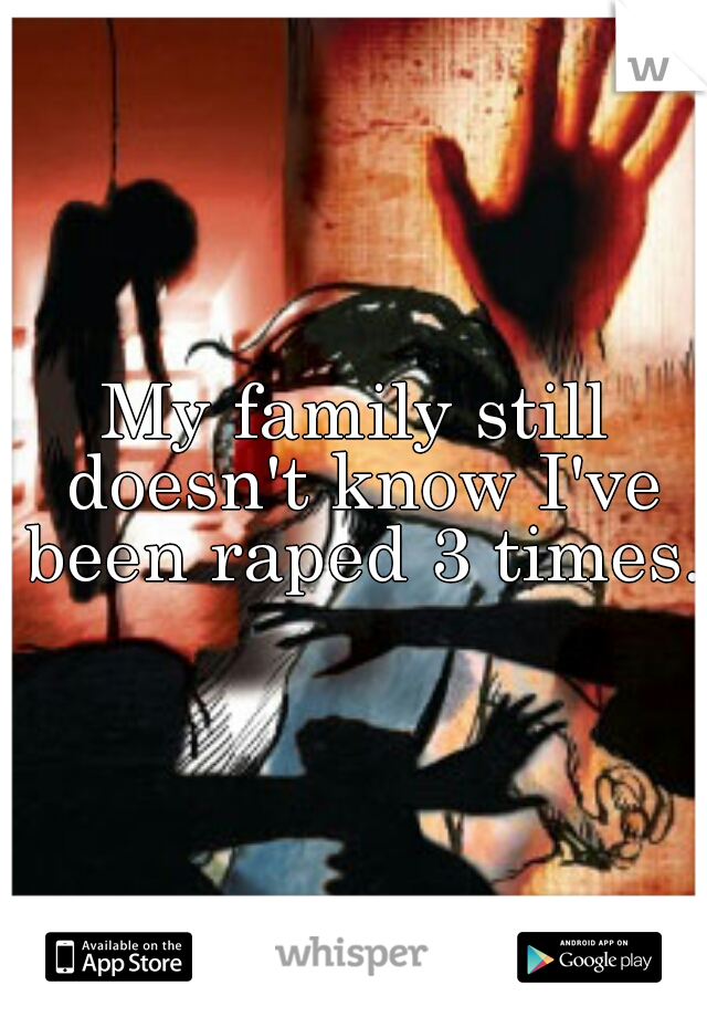 My family still doesn't know I've been raped 3 times.
