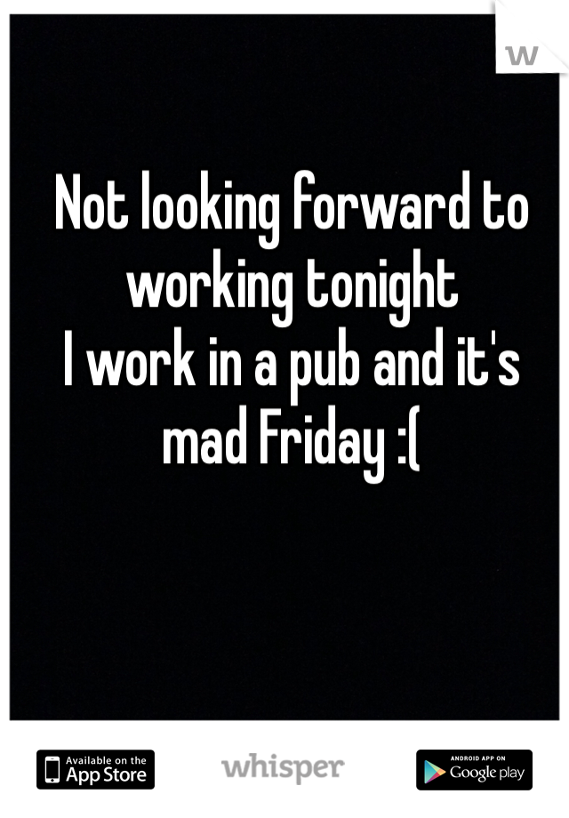 Not looking forward to working tonight I work in a pub and it's mad Friday :(