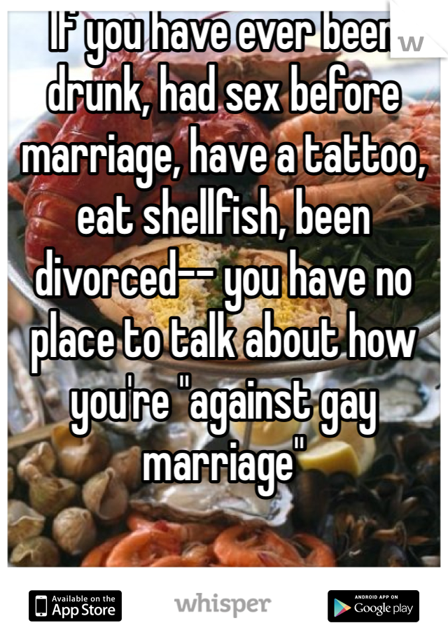"If you have ever been drunk, had sex before marriage, have a tattoo, eat shellfish, been divorced-- you have no place to talk about how you're ""against gay marriage"""