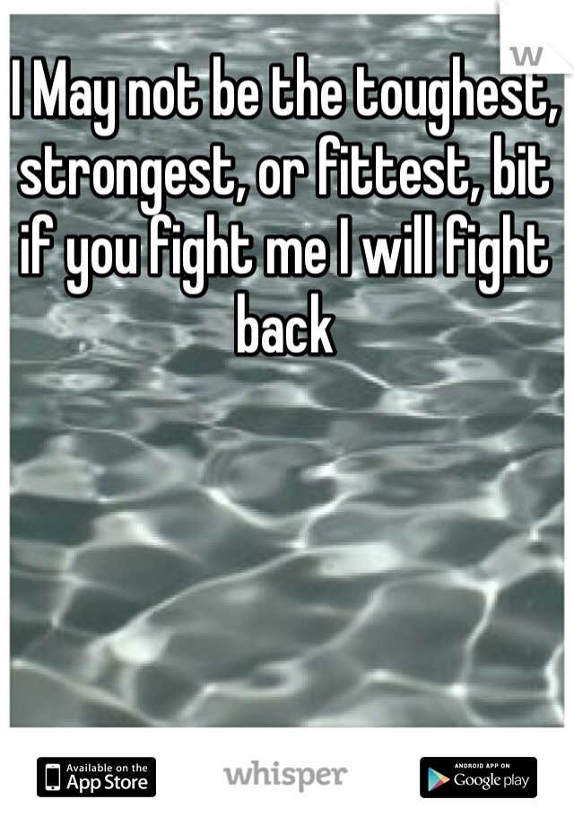 I May not be the toughest, strongest, or fittest, bit if you fight me I will fight back