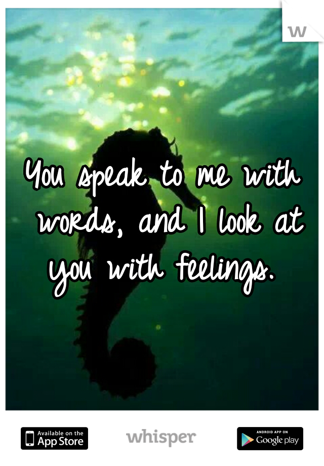 You speak to me with words, and I look at you with feelings.