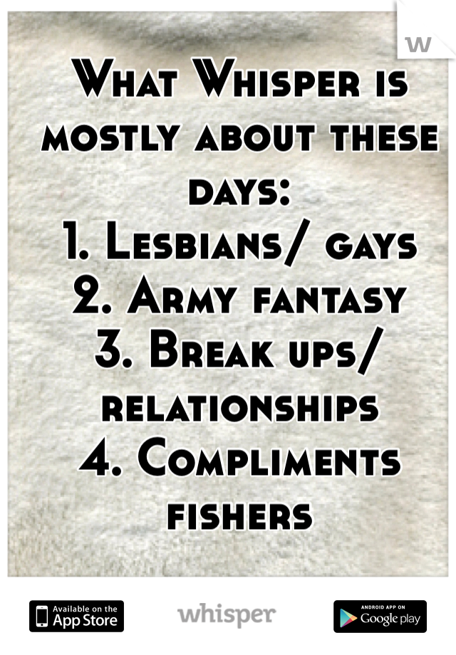 What Whisper is mostly about these days: 1. Lesbians/ gays  2. Army fantasy  3. Break ups/ relationships  4. Compliments fishers