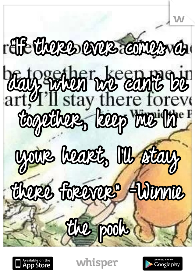 """If there ever comes a day when we can't be together, keep me In your heart, I'll stay there forever"" -Winnie the pooh"
