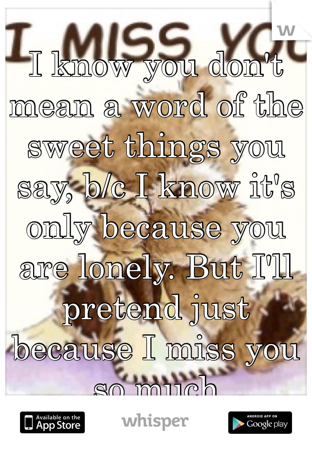 I know you don't mean a word of the sweet things you say, b/c I know it's only because you are lonely. But I'll pretend just because I miss you so much