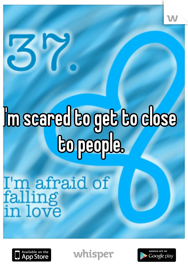 I'm scared to get to close to people.