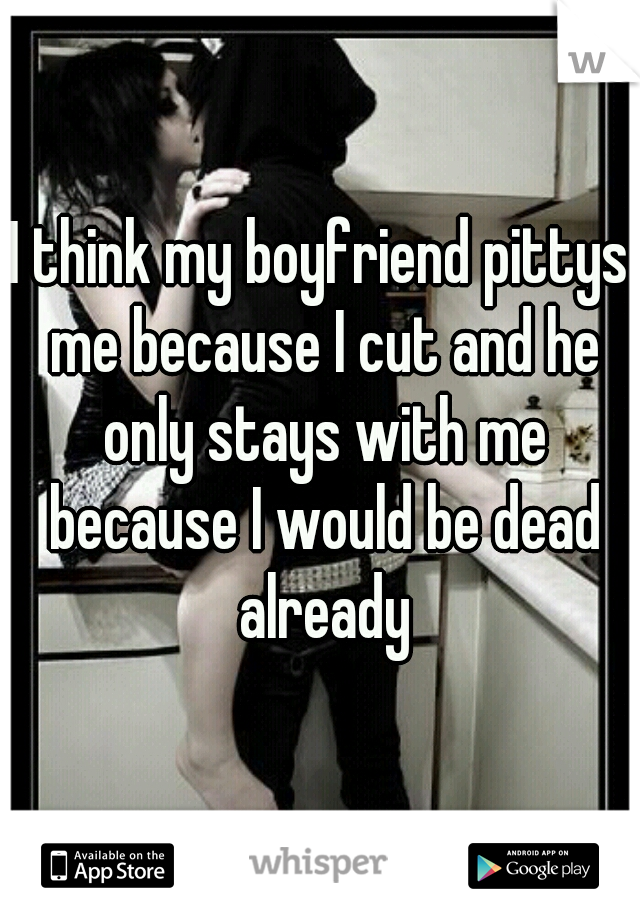 I think my boyfriend pittys me because I cut and he only stays with me because I would be dead already