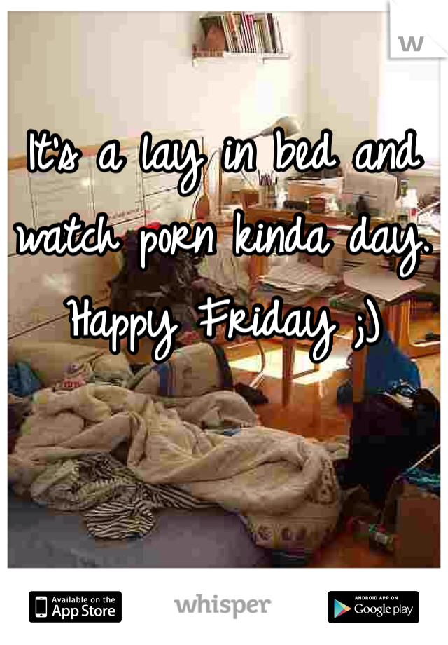 It's a lay in bed and watch porn kinda day. Happy Friday ;)