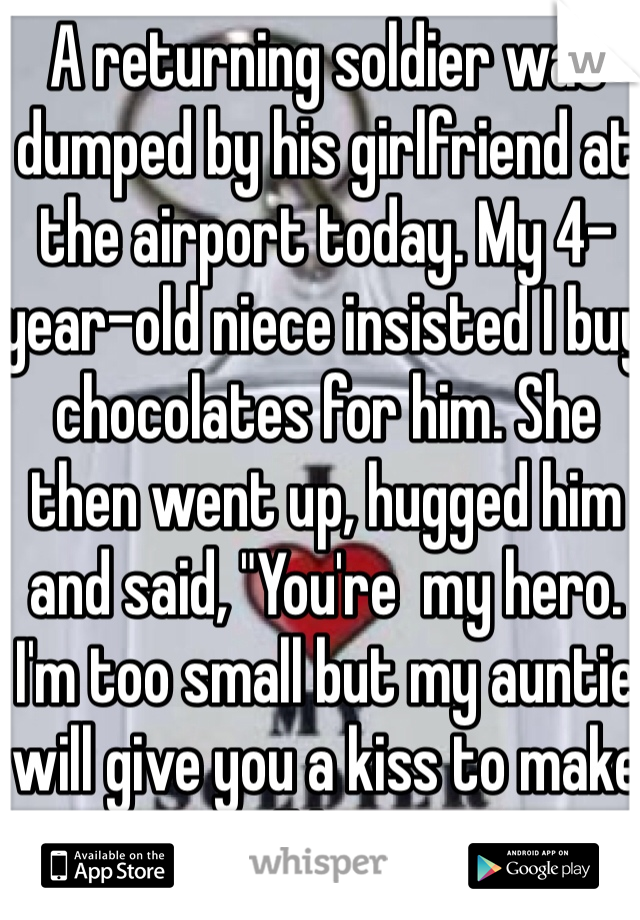"A returning soldier was dumped by his girlfriend at the airport today. My 4-year-old niece insisted I buy chocolates for him. She then went up, hugged him and said, ""You're  my hero. I'm too small but my auntie will give you a kiss to make you all better.""  I think I just made an amazing new friend."