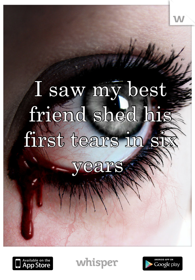I saw my best friend shed his first tears in six years