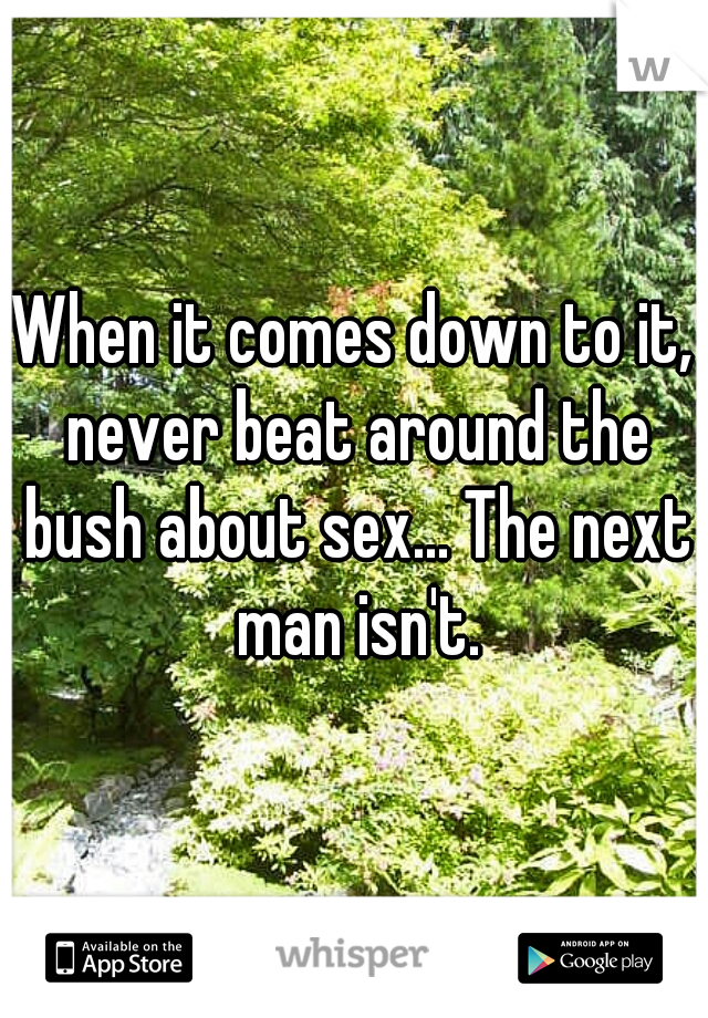 When it comes down to it, never beat around the bush about sex... The next man isn't.