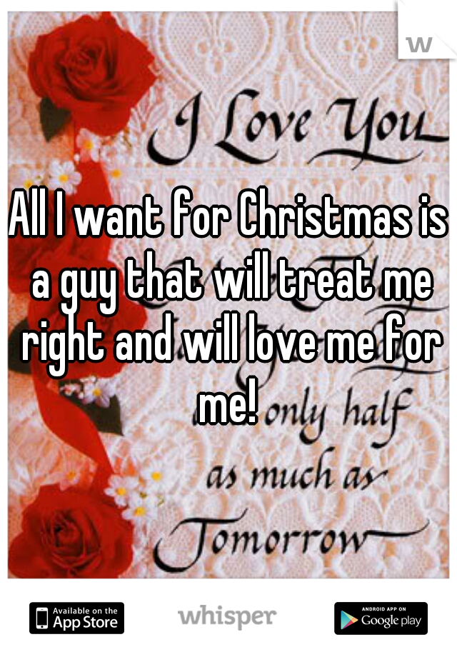 All I want for Christmas is a guy that will treat me right and will love me for me!