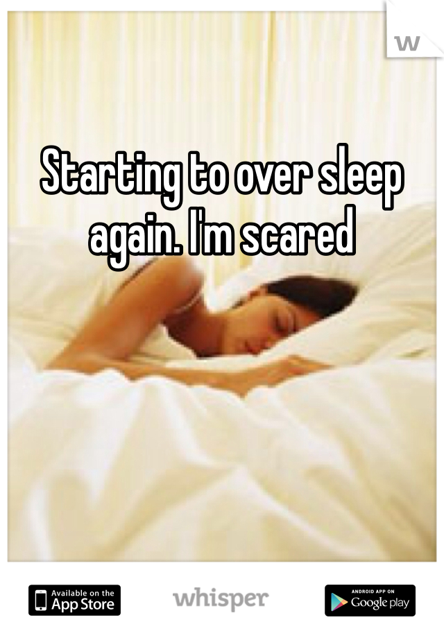Starting to over sleep again. I'm scared