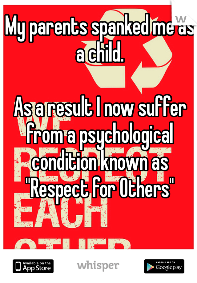 """My parents spanked me as a child.   As a result I now suffer from a psychological condition known as """"Respect for Others"""""""