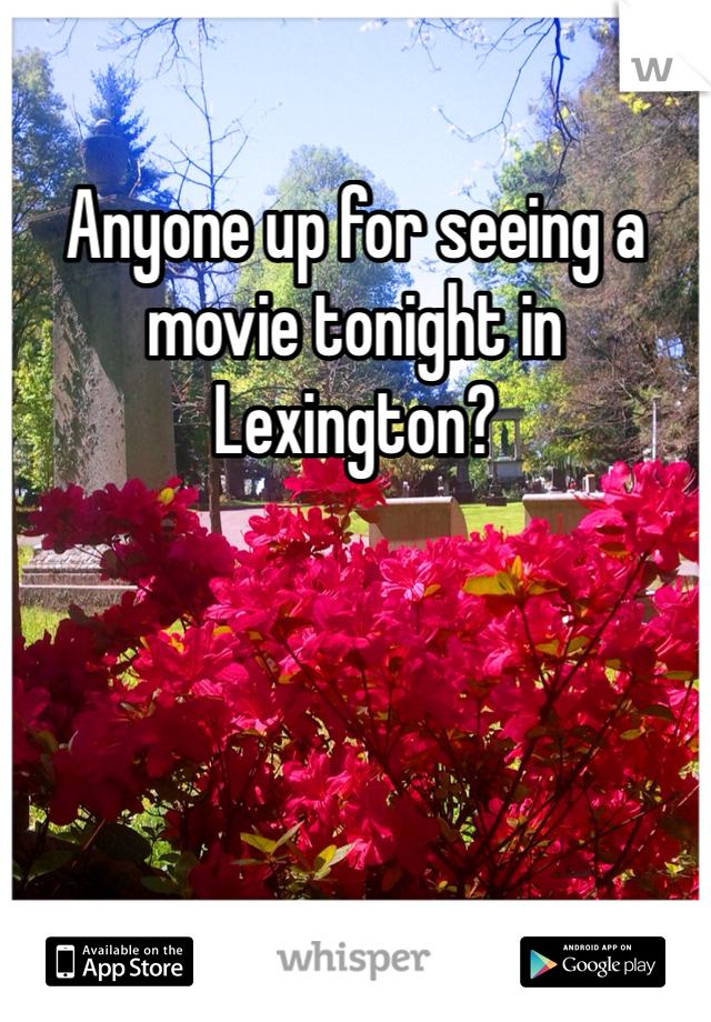 Anyone up for seeing a movie tonight in Lexington?