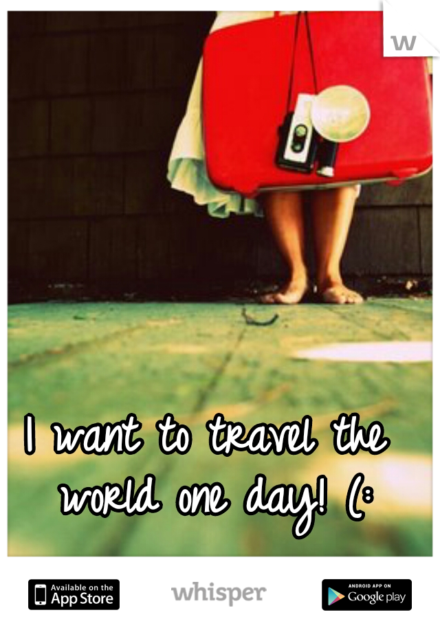I want to travel the world one day! (: