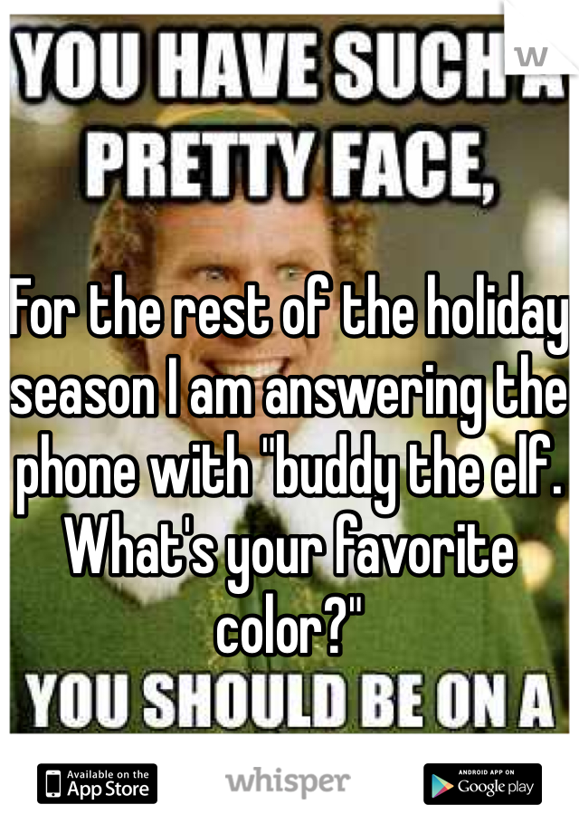 "For the rest of the holiday season I am answering the phone with ""buddy the elf. What's your favorite color?"""