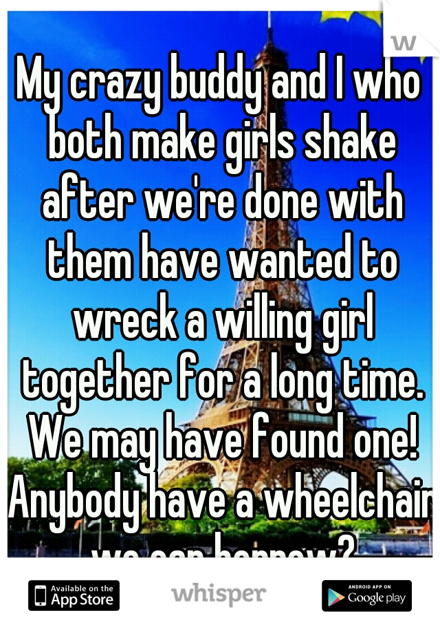 My crazy buddy and I who both make girls shake after we're done with them have wanted to wreck a willing girl together for a long time. We may have found one! Anybody have a wheelchair we can borrow?