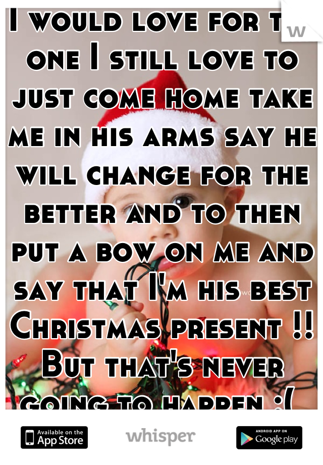I would love for the one I still love to just come home take me in his arms say he will change for the better and to then put a bow on me and say that I'm his best Christmas present !! But that's never going to happen :(