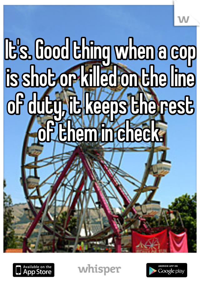 It's. Good thing when a cop is shot or killed on the line of duty, it keeps the rest of them in check.