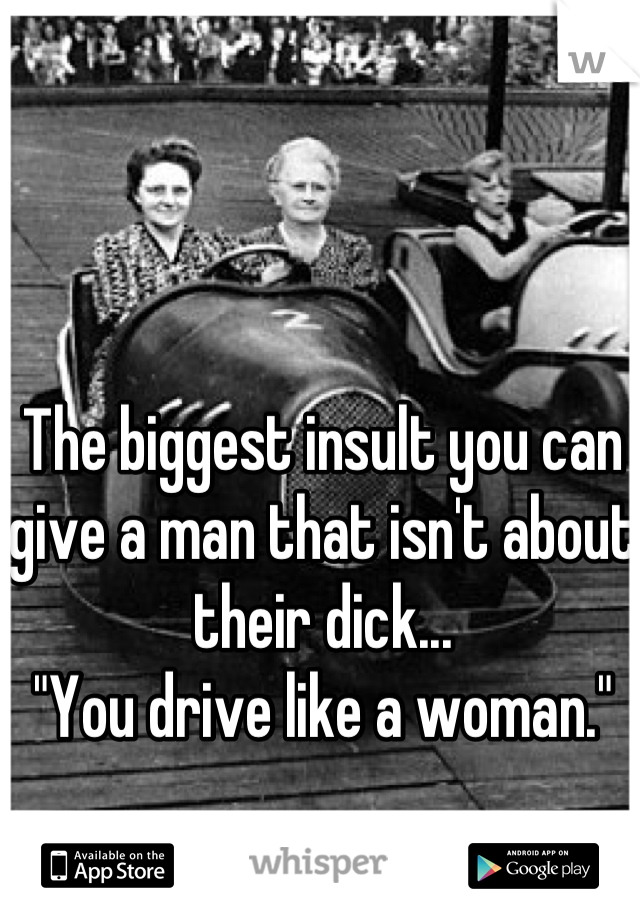 "The biggest insult you can give a man that isn't about their dick... ""You drive like a woman."""