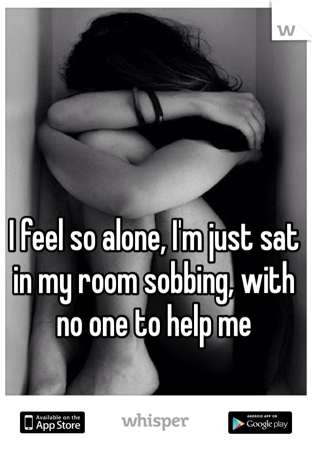 I feel so alone, I'm just sat in my room sobbing, with no one to help me