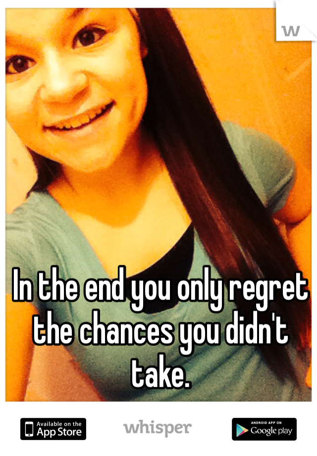 In the end you only regret the chances you didn't take.
