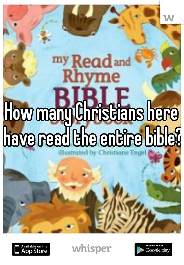 How many Christians here have read the entire bible?