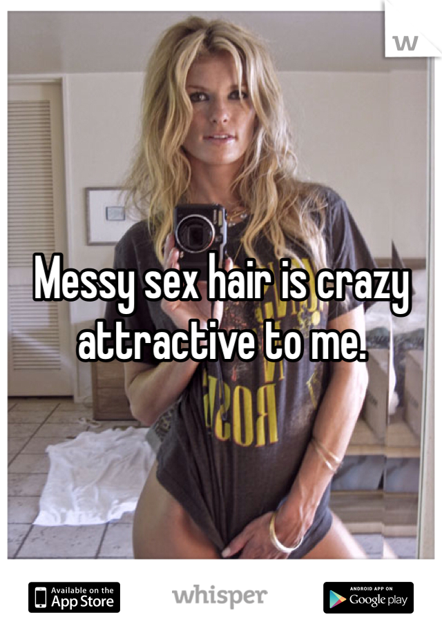 Messy sex hair is crazy attractive to me.