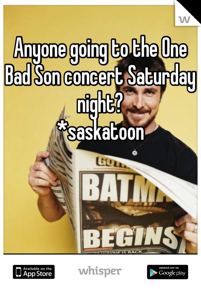 Anyone going to the One Bad Son concert Saturday night?  *saskatoon