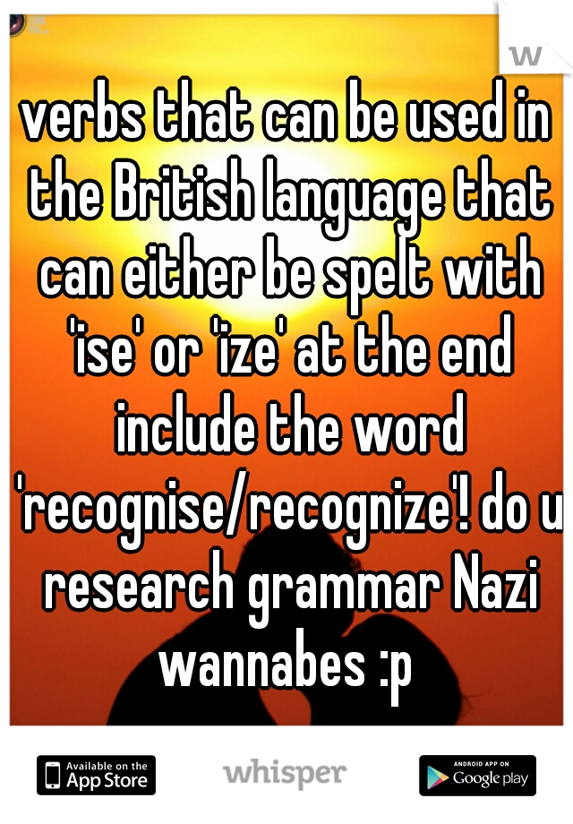 verbs that can be used in the British language that can either be spelt with 'ise' or 'ize' at the end include the word 'recognise/recognize'! do u research grammar Nazi wannabes :p