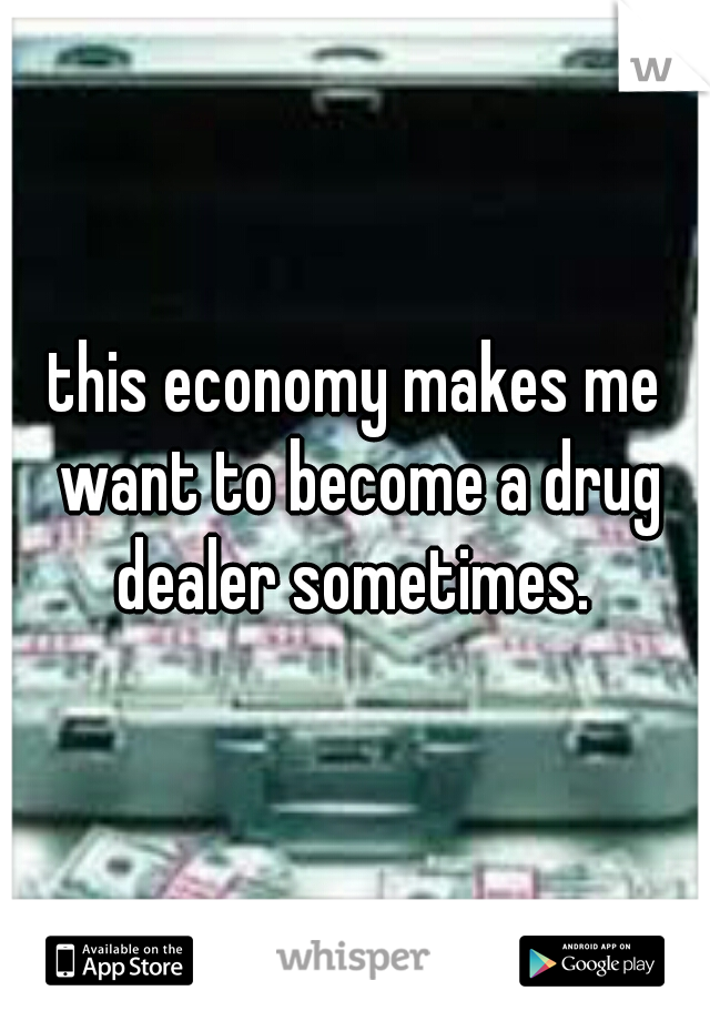 this economy makes me want to become a drug dealer sometimes.