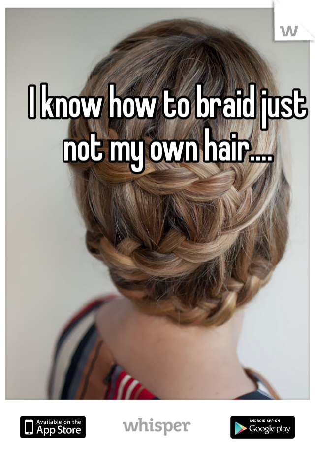 I know how to braid just not my own hair....