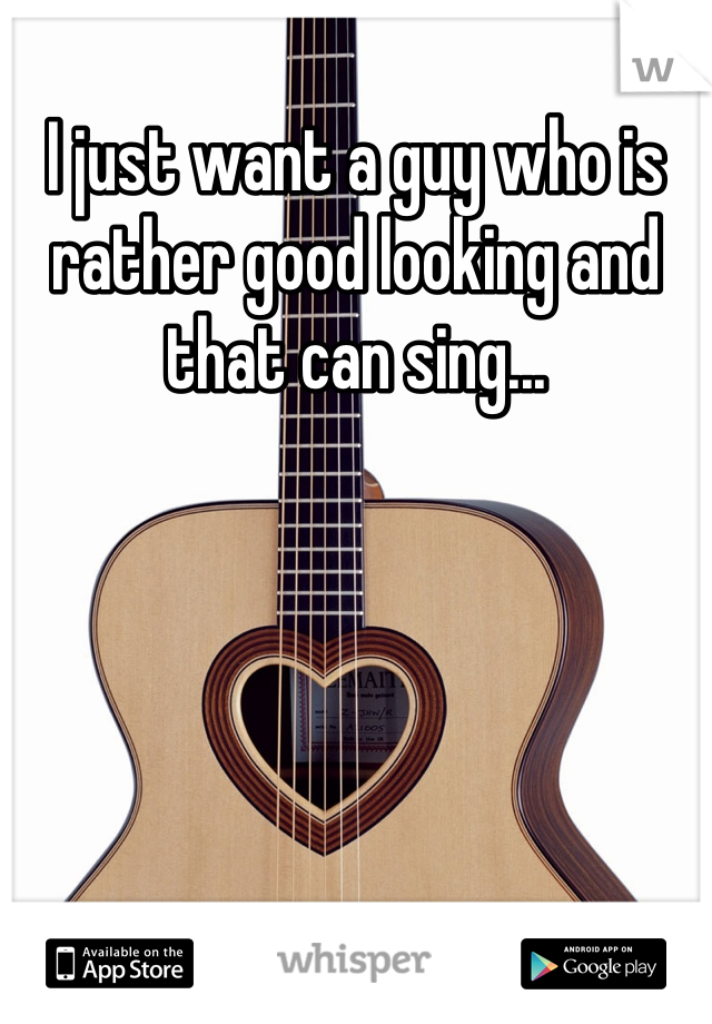 I just want a guy who is rather good looking and that can sing...