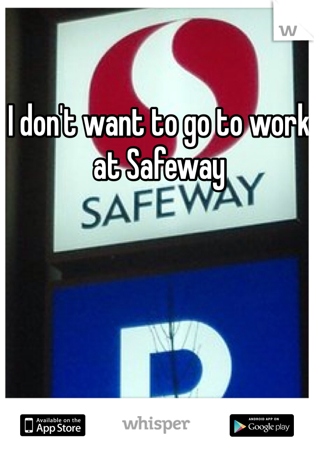 I don't want to go to work at Safeway