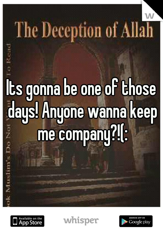 Its gonna be one of those days! Anyone wanna keep me company?!(: