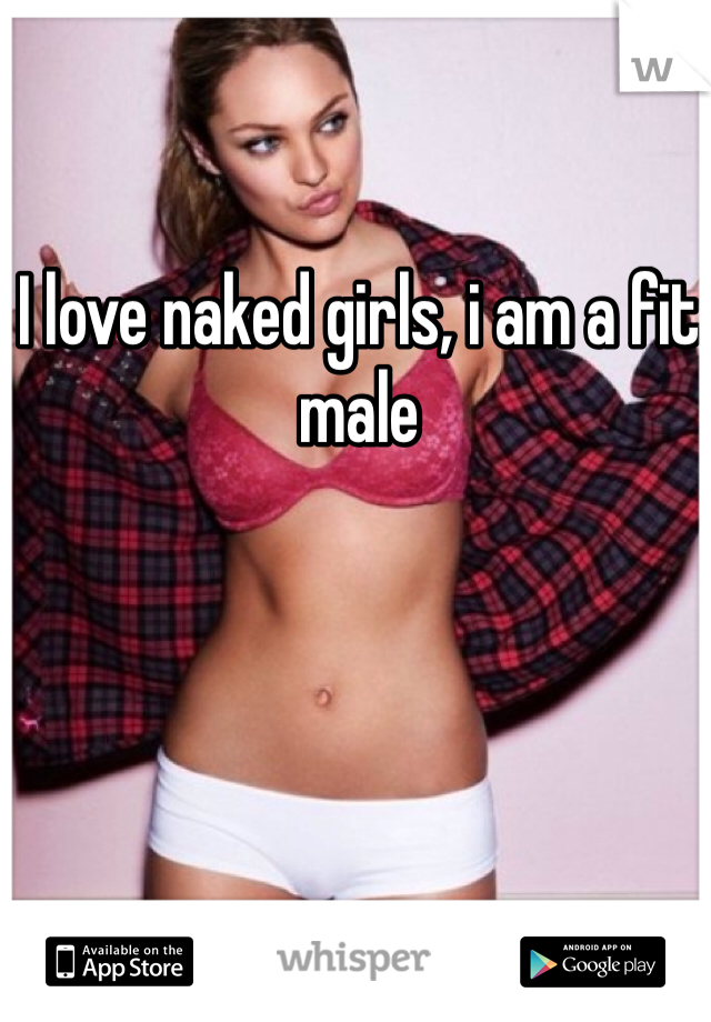 I love naked girls, i am a fit male