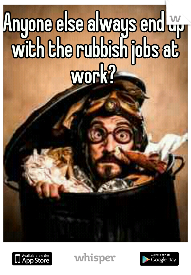 Anyone else always end up with the rubbish jobs at work?