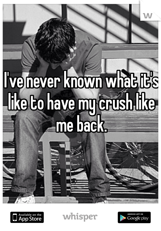 I've never known what it's like to have my crush like me back.
