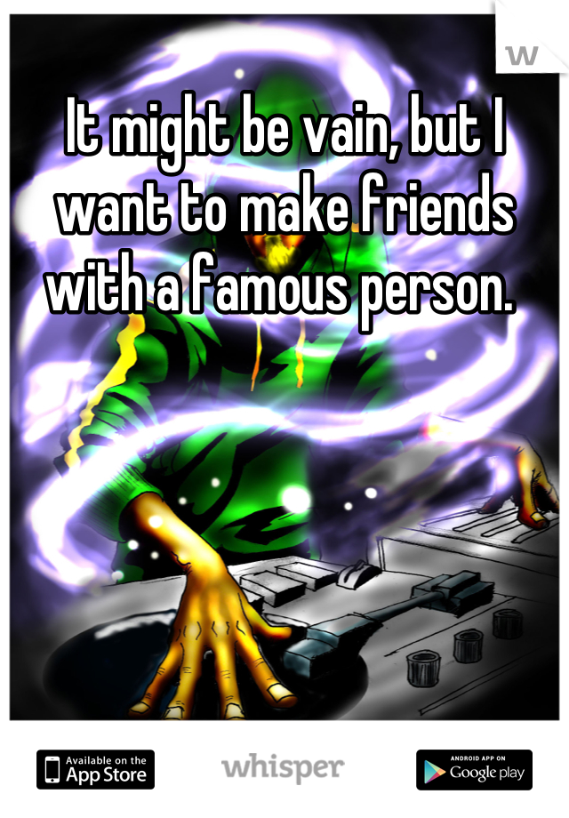 It might be vain, but I want to make friends with a famous person.