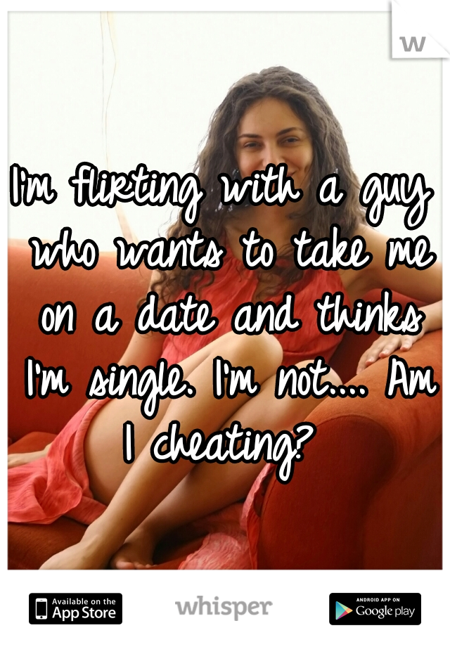 I'm flirting with a guy who wants to take me on a date and thinks I'm single. I'm not.... Am I cheating?