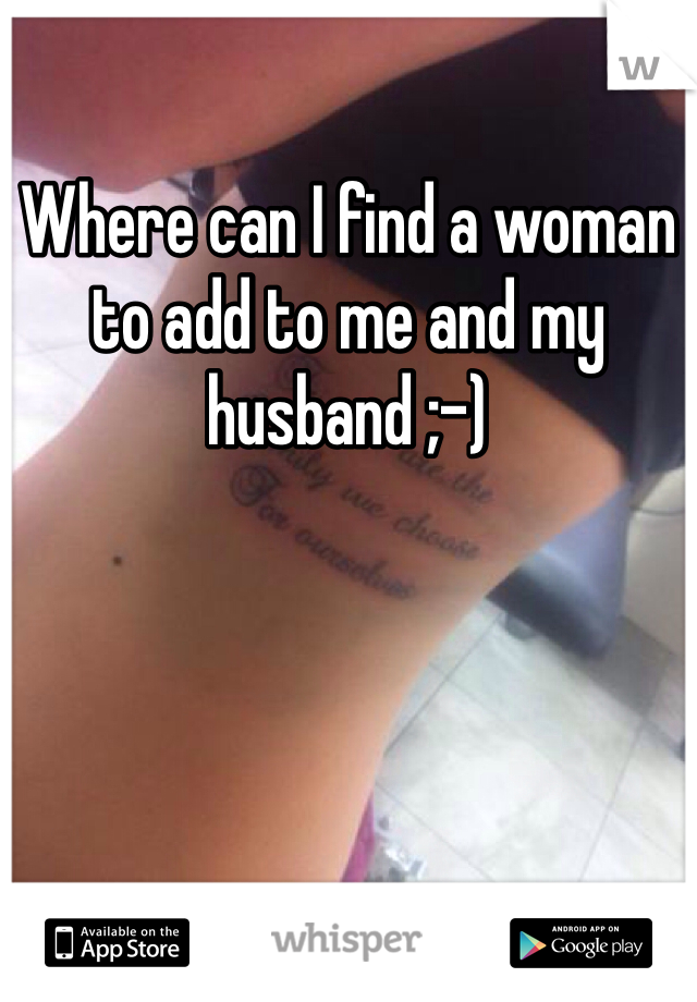 Where can I find a woman to add to me and my husband ;-)