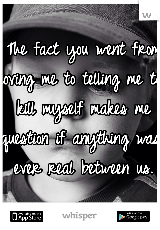The fact you went from loving me to telling me to kill myself makes me question if anything was ever real between us.