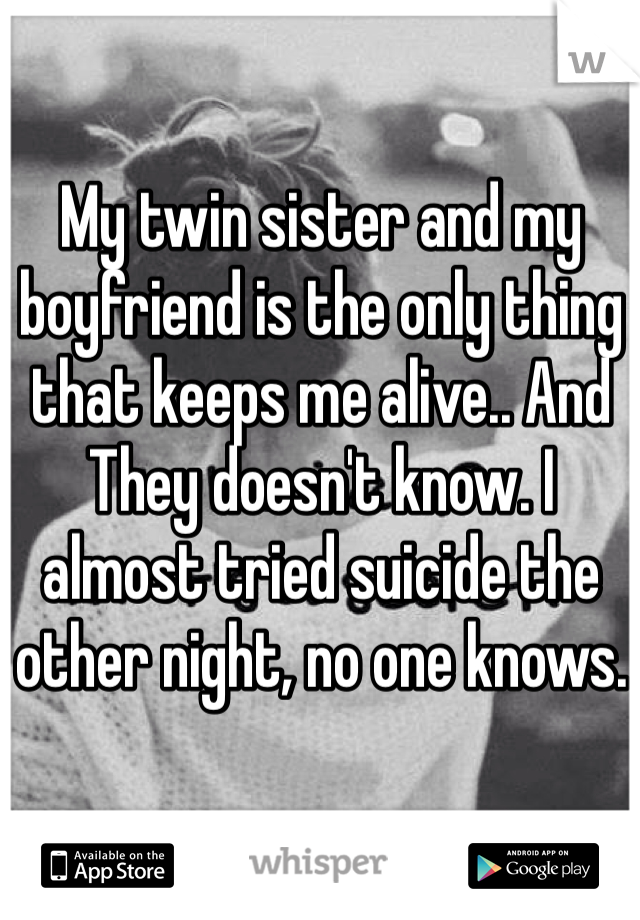 My twin sister and my boyfriend is the only thing that keeps me alive.. And They doesn't know. I almost tried suicide the other night, no one knows.