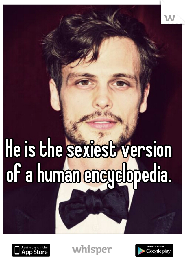 He is the sexiest version of a human encyclopedia.