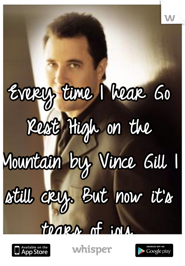 Every time I hear Go Rest High on the Mountain by Vince Gill I still cry. But now it's tears of joy.