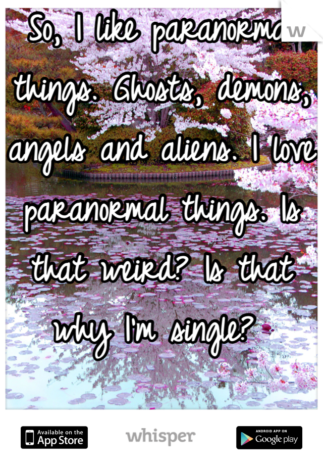 So, I like paranormal things. Ghosts, demons, angels and aliens. I love paranormal things. Is that weird? Is that why I'm single?