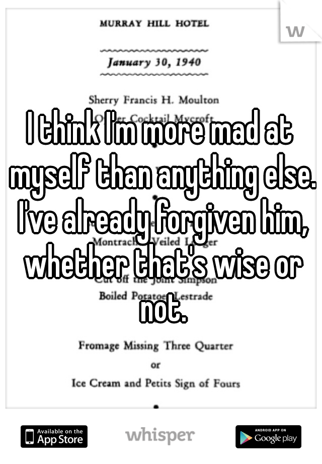 I think I'm more mad at myself than anything else. I've already forgiven him, whether that's wise or not.