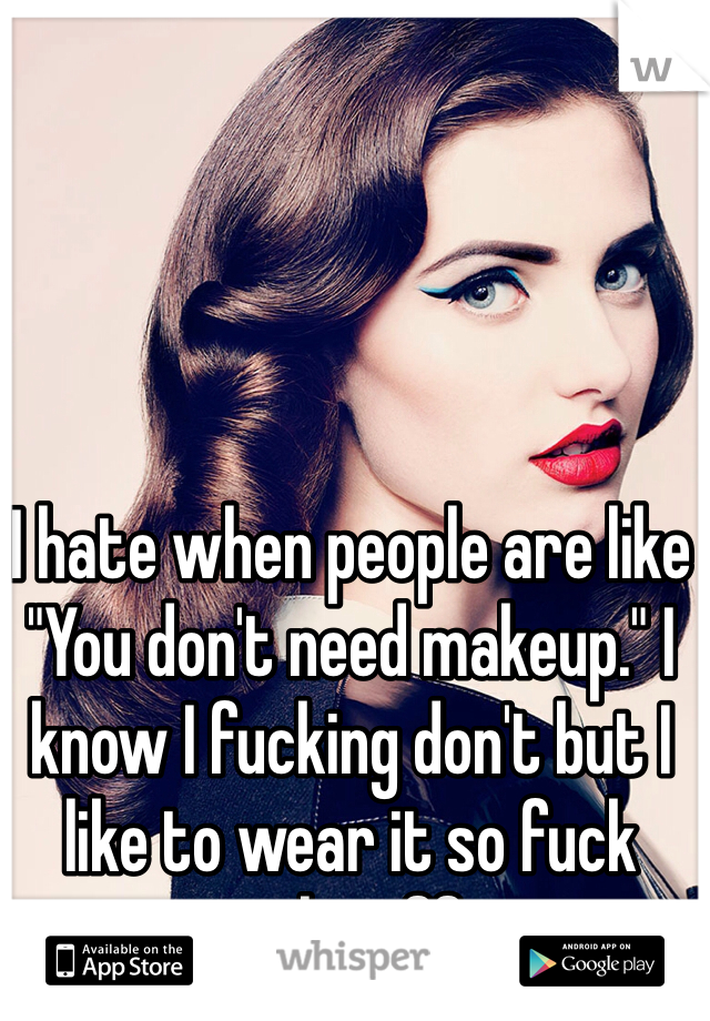 "I hate when people are like ""You don't need makeup."" I know I fucking don't but I like to wear it so fuck right off."