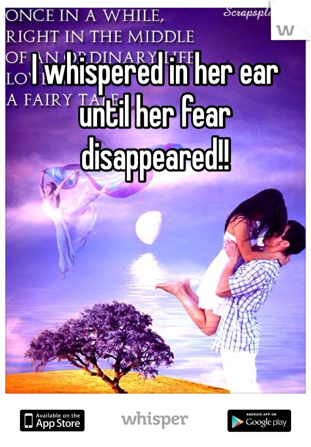 I whispered in her ear until her fear disappeared!!